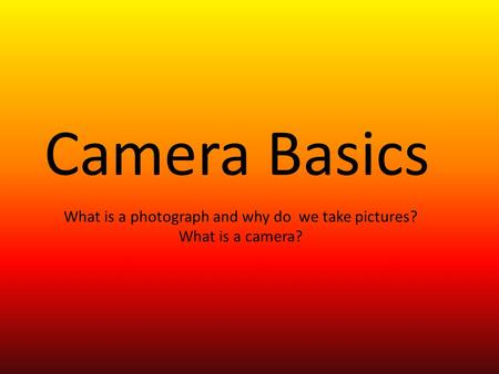 Camera Basics What is a photograph and why do we take pictures? What is a camera?