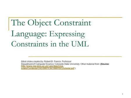 1 The Object Constraint Language: Expressing Constraints in the UML (Most slides created by Robert B. France, Professor Department of Computer Science,