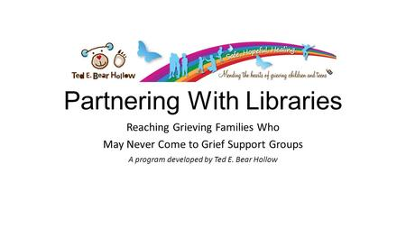Partnering With Libraries Reaching Grieving Families Who May Never Come to Grief Support Groups A program developed by Ted E. Bear Hollow.