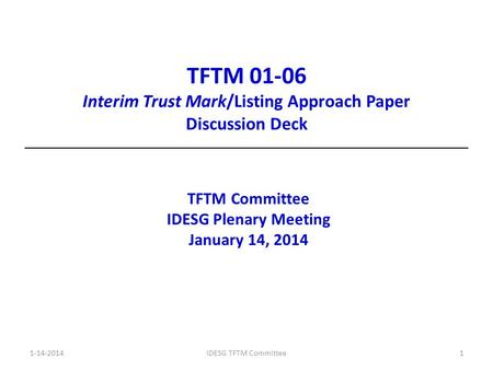 TFTM 01-06 Interim Trust Mark/Listing Approach Paper Discussion Deck TFTM Committee IDESG Plenary Meeting January 14, 2014 1-14-2014IDESG TFTM Committee1.