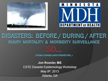 Jon Roesler, MS CSTE Disaster Epidemiology Workshop May 9 th, 2013 Atlanta, GA.