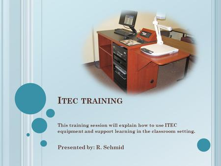 I TEC TRAINING This training session will explain how to use ITEC equipment and support learning in the classroom setting. Presented by: R. Schmid.