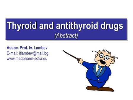 Thyroid and antithyroid drugs (Abstract) (Abstract) Assoc. Prof. Iv. Lambev
