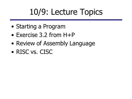 10/9: Lecture Topics Starting a Program Exercise 3.2 from H+P Review of Assembly Language RISC vs. CISC.