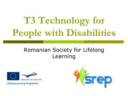 T3 Technology for People with Disabilities Romanian Society for Lifelong Learning.