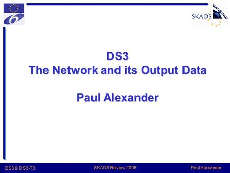Paul Alexander DS3 & DS3-T3 SKADS Review 2006 DS3 The Network and its Output Data Paul Alexander.