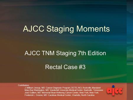 AJCC Staging Moments AJCC TNM Staging 7th Edition Rectal Case #3 Contributors: J. Milburn Jessup, MD Cancer Diagnosis Program, DCTD, NCI, Rockville, Maryland.