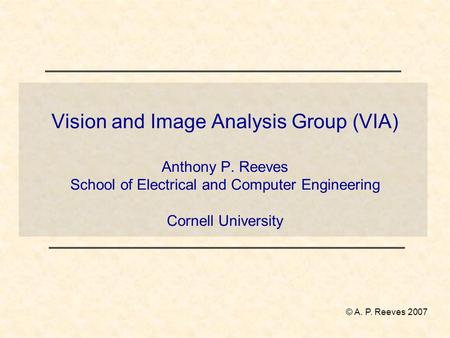 Vision and Image Analysis Group (VIA) Anthony P. Reeves School of Electrical and Computer Engineering Cornell University © A. P. Reeves 2007.