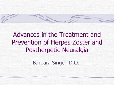 Advances in the Treatment and Prevention of Herpes Zoster and Postherpetic Neuralgia Barbara Singer, D.O.