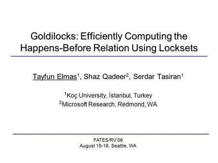 Goldilocks: Efficiently Computing the Happens-Before Relation Using Locksets Tayfun Elmas 1, Shaz Qadeer 2, Serdar Tasiran 1 1 Koç University, İstanbul,