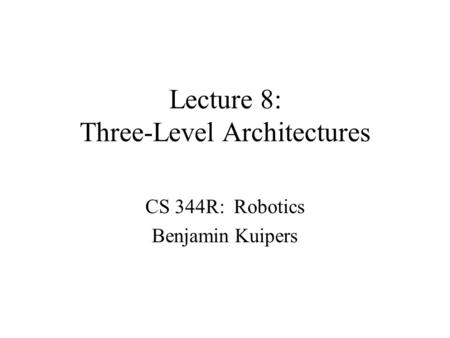 Lecture 8: Three-Level Architectures CS 344R: Robotics Benjamin Kuipers.