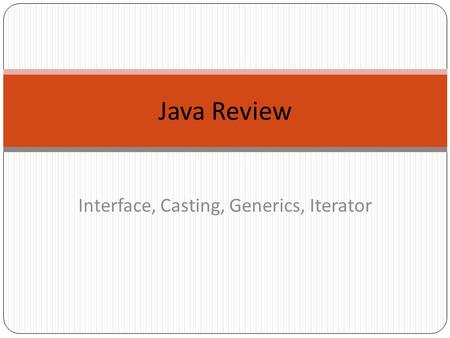 Java Review Interface, Casting, Generics, Iterator.