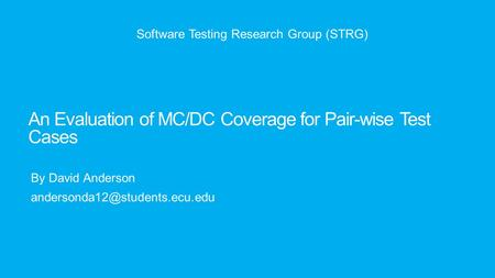 An Evaluation of MC/DC Coverage for Pair-wise Test Cases By David Anderson Software Testing Research Group (STRG)