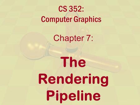 CS 352: Computer Graphics Chapter 7: The Rendering Pipeline.