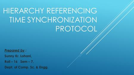HIERARCHY REFERENCING TIME SYNCHRONIZATION PROTOCOL Prepared by : Sunny Kr. Lohani, Roll – 16 Sem – 7, Dept. of Comp. Sc. & Engg.