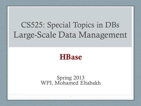CS525: Special Topics in DBs Large-Scale Data Management HBase Spring 2013 WPI, Mohamed Eltabakh 1.