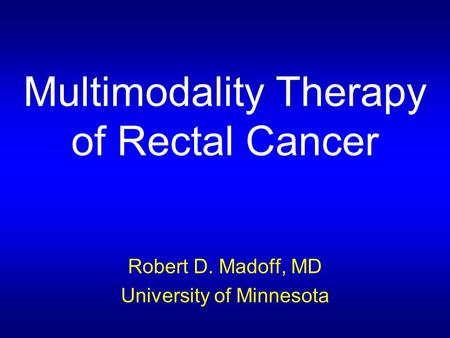 Multimodality Therapy of Rectal Cancer Robert D. Madoff, MD University of Minnesota.