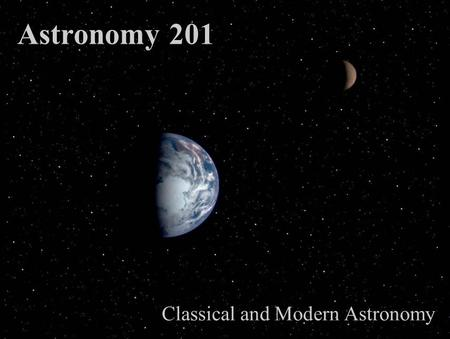 Astronomy 201 Classical and Modern Astronomy Week 5 Slide Set 1 TAKE HOME TEST 3 HANDOUT TODAY! T3 & ADLER REPORTS DUE in 3 WKS on April 11. HW5 is due.