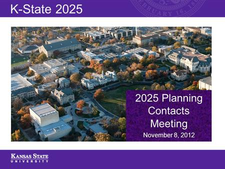 2025 Planning Contacts Meeting November 8, 2012 K-State 2025.