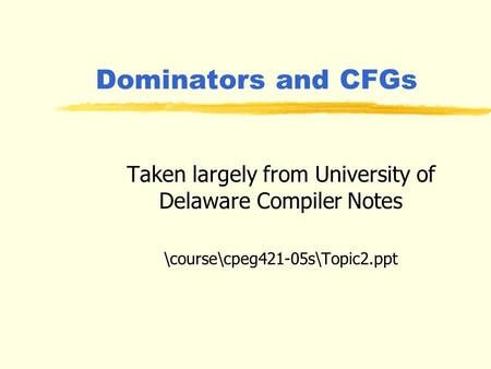 Dominators and CFGs Taken largely from University of Delaware Compiler Notes \course\cpeg421-05s\Topic2.ppt.