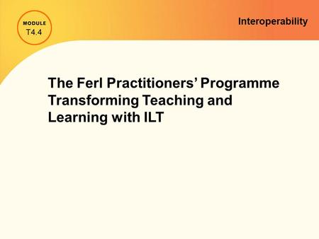 Interoperability The Ferl Practitioners' Programme Transforming Teaching and Learning with ILT T4.4.
