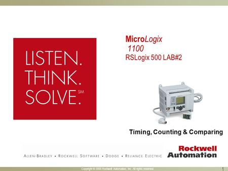 Copyright © 2005 Rockwell Automation, Inc. All rights reserved. 1 Micro Logix 1100 RSLogix 500 LAB#2 Timing, Counting & Comparing.
