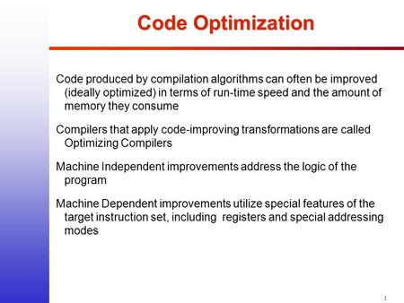 1 Code Optimization Code produced by compilation algorithms can often be improved (ideally optimized) in terms of run-time speed and the amount of memory.