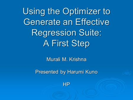 Using the Optimizer to Generate an Effective Regression Suite: A First Step Murali M. Krishna Presented by Harumi Kuno HP.
