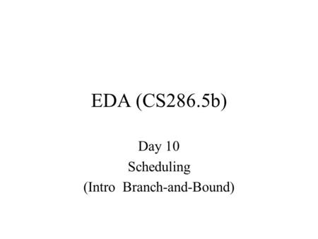 EDA (CS286.5b) Day 10 Scheduling (Intro Branch-and-Bound)
