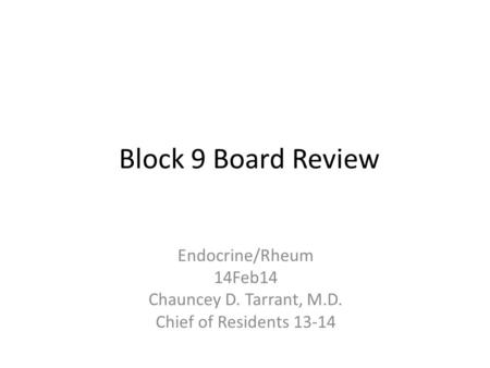 Block 9 Board Review Endocrine/Rheum 14Feb14 Chauncey D. Tarrant, M.D. Chief of Residents 13-14.