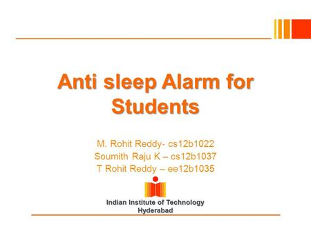 Indian Institute of Technology Hyderabad Anti sleep Alarm for Students M. Rohit Reddy- cs12b1022 Soumith Raju K – cs12b1037 T Rohit Reddy – ee12b1035.