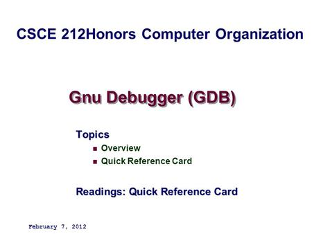 Gnu Debugger (GDB) Topics Overview Quick Reference Card Readings: Quick Reference Card February 7, 2012 CSCE 212Honors Computer Organization.