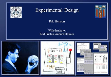Experimental Design Rik Henson With thanks to: Karl Friston, Andrew Holmes Experimental Design Rik Henson With thanks to: Karl Friston, Andrew Holmes.