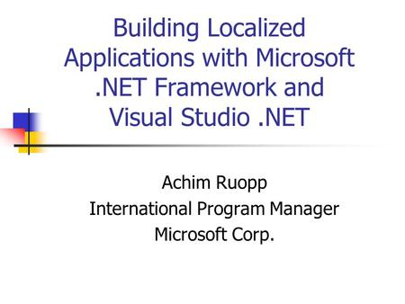 Building Localized Applications with Microsoft.NET Framework and Visual Studio.NET Achim Ruopp International Program Manager Microsoft Corp.