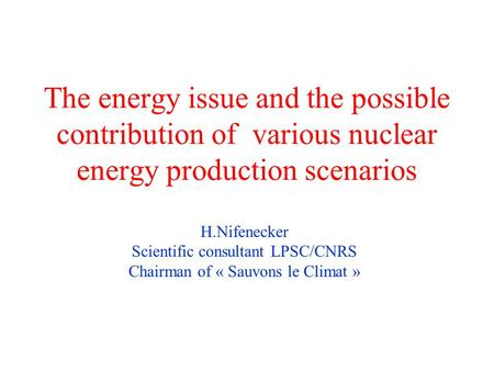 The energy issue and the possible contribution of various nuclear energy production scenarios H.Nifenecker Scientific consultant LPSC/CNRS Chairman of.