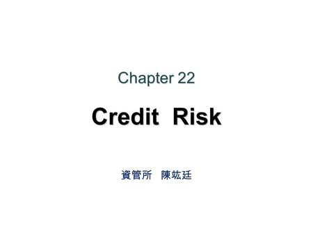 Chapter 22 Credit Risk 資管所 陳竑廷. Agenda 22.1 Credit Ratings 22.2 Historical Data 22.3 Recovery Rate 22.4 Estimating Default Probabilities from bond price.