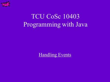 TCU CoSc 10403 Programming with Java Handling Events.