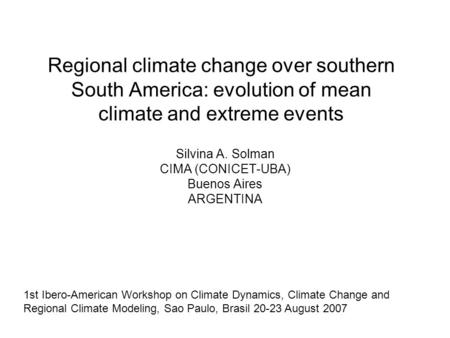 Regional climate change over southern South America: evolution of mean climate and extreme events Silvina A. Solman CIMA (CONICET-UBA) Buenos Aires ARGENTINA.