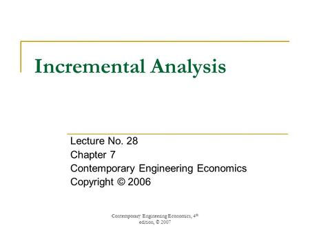 Contemporary Engineering Economics, 4 th edition, © 2007 Incremental Analysis Lecture No. 28 Chapter 7 Contemporary Engineering Economics Copyright © 2006.