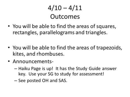 4/10 – 4/11 Outcomes You will be able to find the areas of squares, rectangles, parallelograms and triangles. You will be able to find the areas of trapezoids,