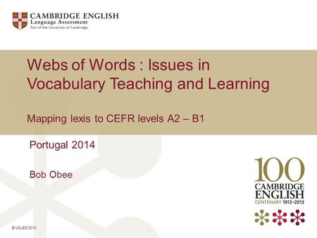 © UCLES 2013 Webs of Words : Issues in Vocabulary Teaching and Learning Mapping lexis to CEFR levels A2 – B1 Portugal 2014 Bob Obee.