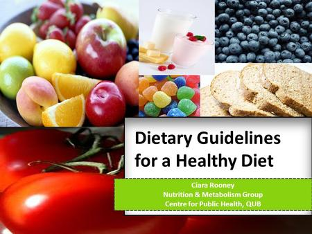 Dietary Guidelines for a Healthy Diet Ciara Rooney Nutrition & Metabolism Group Centre for Public Health, QUB.
