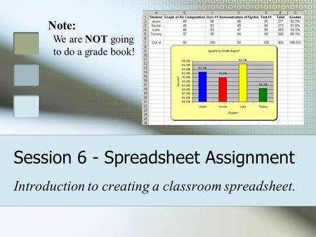 Session 6 - Spreadsheet Assignment Introduction to creating a classroom spreadsheet. Note: We are NOT going to do a grade book!