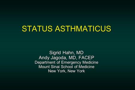 STATUS ASTHMATICUS Sigrid Hahn, MD Andy Jagoda, MD, FACEP Department of Emergency Medicine Mount Sinai School of Medicine New York, New York.