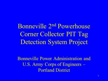 1 Bonneville 2 nd Powerhouse Corner Collector PIT Tag Detection System Project Bonneville Power Administration and U.S. Army Corps of Engineers – Portland.