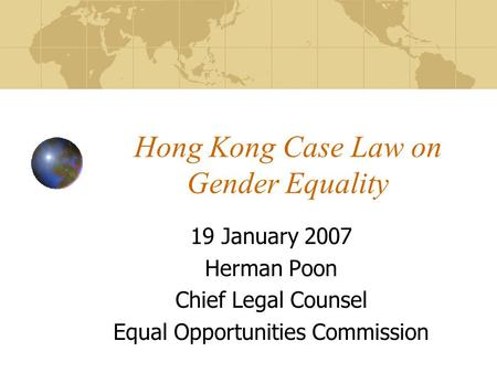 Hong Kong Case Law on Gender Equality 19 January 2007 Herman Poon Chief Legal Counsel Equal Opportunities Commission.