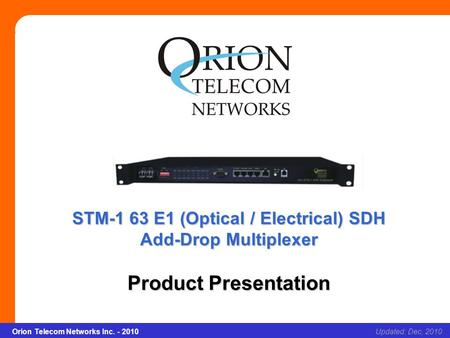 Orion Telecom Networks Inc. - 2010Slide 1 STM-1 63 E1 (Optical / Electrical) SDH Add-Drop Multiplexer Updated: Dec, 2010Orion Telecom Networks Inc. - 2010.