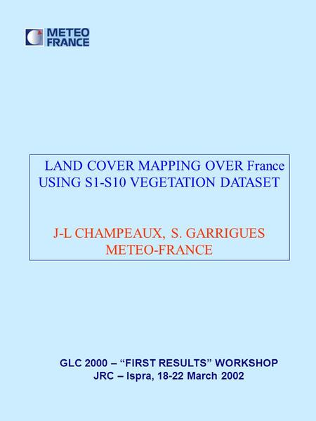 "LAND COVER MAPPING OVER France USING S1-S10 VEGETATION DATASET J-L CHAMPEAUX, S. GARRIGUES METEO-FRANCE GLC 2000 – ""FIRST RESULTS"" WORKSHOP JRC – Ispra,"