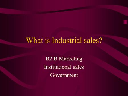 What is Industrial sales? B2 B Marketing Institutional sales Government.
