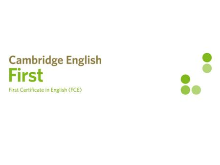 REFERENCES WHAT DOES IT CERTIFY? Cambridge English: First, commonly known as First Certificate in English (FCE) is an exam for people who need to prove.